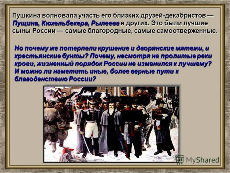 Пушкина волновала участь его близких друзей-декабристов Пущина, Кюхельбекера, Рылеева и других. Это были лучшие сыны России самые благородные, самые самоотверженные. Но почему же потерпели крушение и дворянские мятежи, и крестьянские бунты? Почему, н