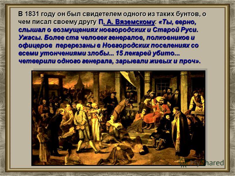 В 1831 году он был свидетелем одного из таких бунтов, о чем писал своему другу П. А. Вяземскому: «Ты, верно, слышал о возмущениях новгородских и Старой Руси. Ужасы. Более ста человек генералов, полковников и офицеров перерезаны в Новгородских поселен