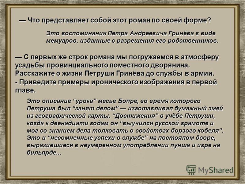 Что представляет собой этот роман по своей форме? Что представляет собой этот роман по своей форме? Это воспоминания Петра Андреевича Гринёва в виде мемуаров, изданные с разрешения его родственников. С первых же строк романа мы погружаемся в атмосфер