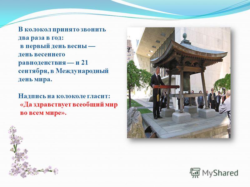 В колокол принято звонить два раза в год: в первый день весны день весеннего равноденствия и 21 сентября, в Международный день мира. Надпись на колоколе гласит: «Да здравствует всеобщий мир во всем мире».