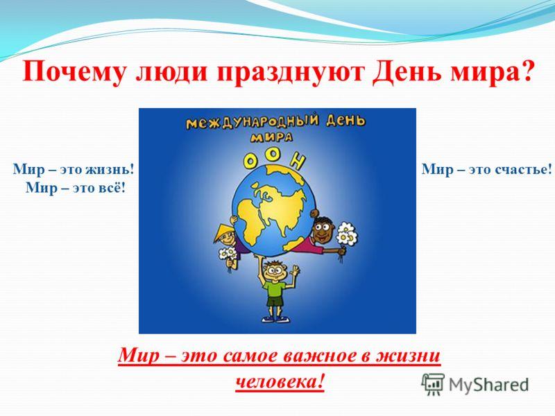 Почему люди празднуют День мира? Мир – это жизнь! Мир – это всё! Мир – это самое важное в жизни человека! Мир – это счастье!