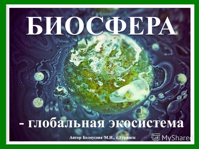 - глобальная экосистема Автор Белоусова М.И., г.Туринск