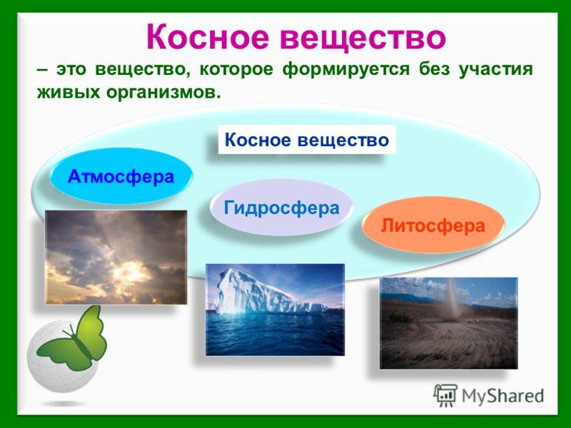 Косное вещество – это вещество, которое формируется без участия живых организмов. Атмосфера Гидросфера Литосфера Косное вещество