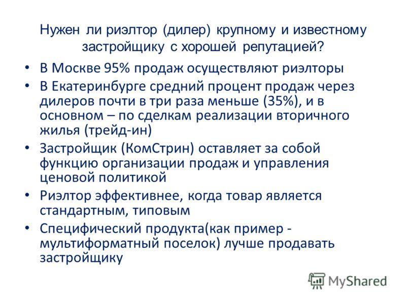 Нужен ли риэлтор (дилер) крупному и известному застройщику с хорошей репутацией? В Москве 95% продаж осуществляют риэлторы В Екатеринбурге средний процент продаж через дилеров почти в три раза меньше (35%), и в основном – по сделкам реализации вторич