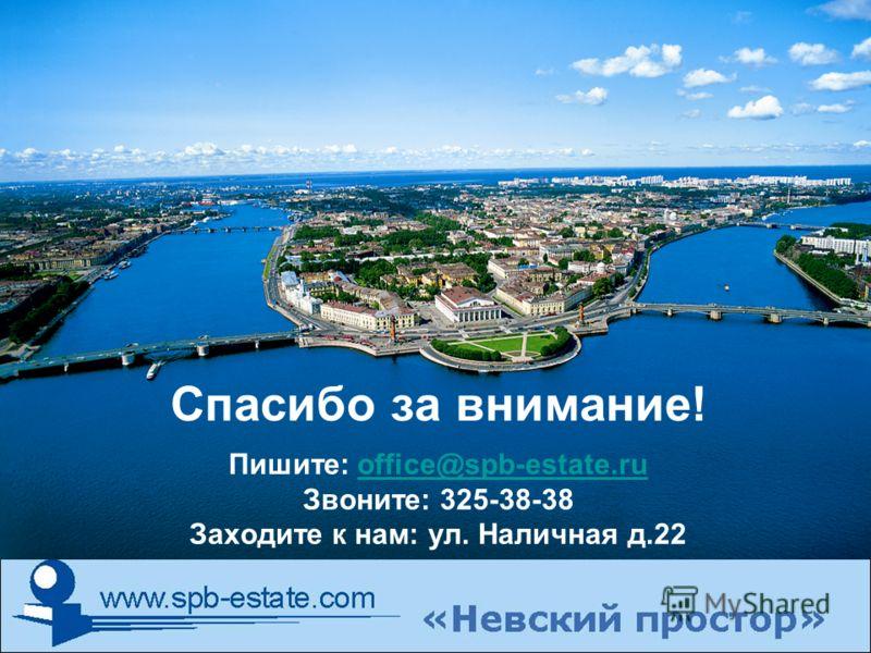 Спасибо за внимание! Пишите: office@spb-estate.ru Звоните: 325-38-38 Заходите к нам: ул. Наличная д.22office@spb-estate.ru
