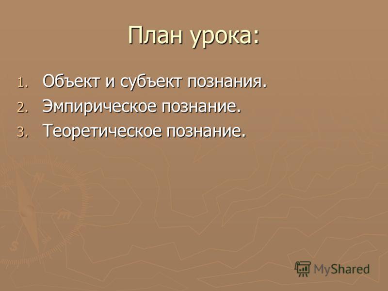 План урока: 1. Объект и субъект познания. 2. Эмпирическое познание. 3. Теоретическое познание.