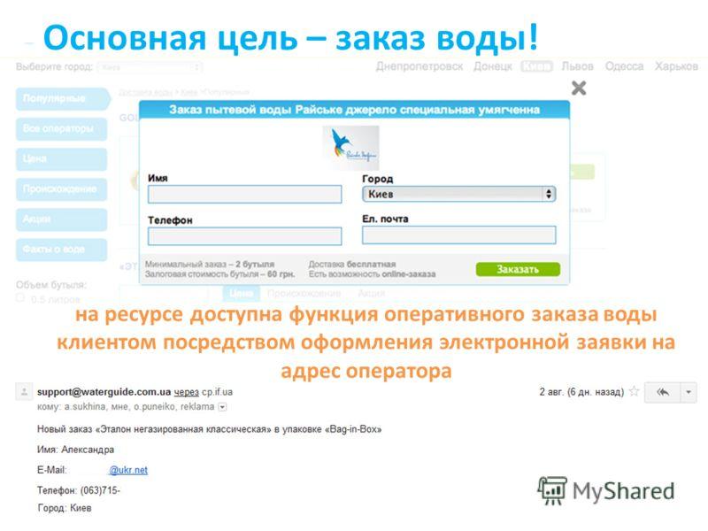 Основная цель – заказ воды! на ресурсе доступна функция оперативного заказа воды клиентом посредством оформления электронной заявки на адрес оператора