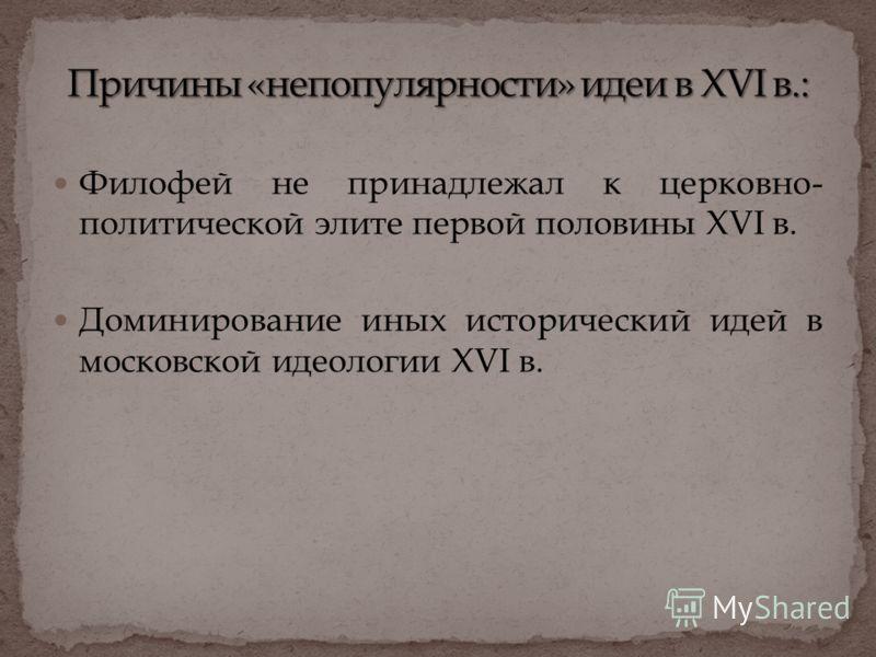 Филофей не принадлежал к церковно- политической элите первой половины XVI в. Доминирование иных исторический идей в московской идеологии XVI в.
