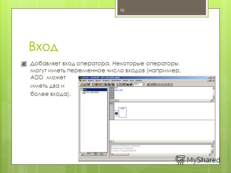 Вход Добавляет вход оператора. Некоторые операторы могут иметь переменное число входов (например, ADD может иметь два и более входа). 10