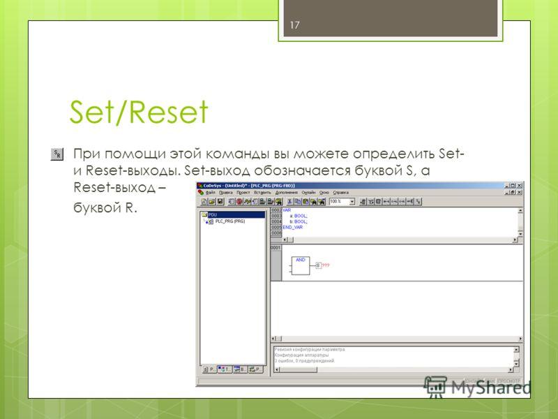 Set/Reset При помощи этой команды вы можете определить Set- и Reset-выходы. Set-выход обозначается буквой S, а Reset-выход – буквой R. 17