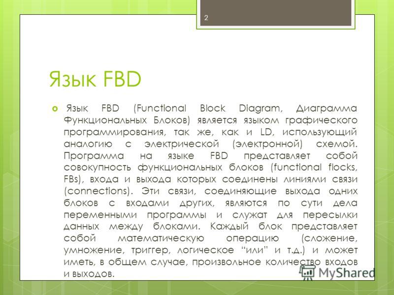 Язык FBD Язык FBD (Functional Block Diagram, Диаграмма Функциональных Блоков) является языком графического программирования, так же, как и LD, использующий аналогию с электрической (электронной) схемой. Программа на языке FBD представляет собой совок