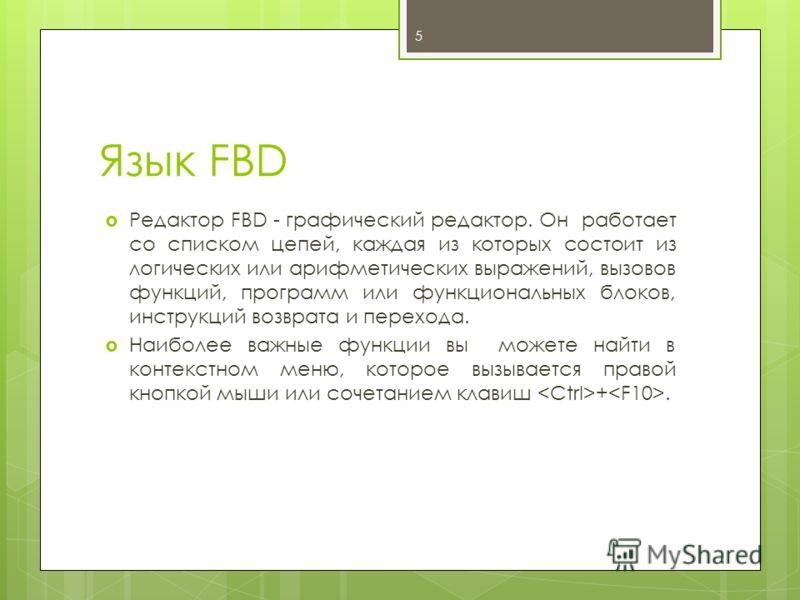Язык FBD Редактор FBD - графический редактор. Он работает со списком цепей, каждая из которых состоит из логических или арифметических выражений, вызовов функций, программ или функциональных блоков, инструкций возврата и перехода. Наиболее важные фун