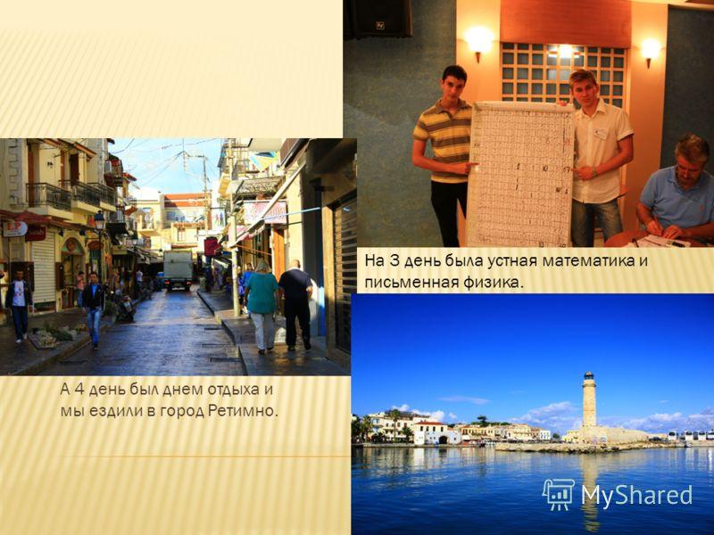 А 4 день был днем отдыха и мы ездили в город Ретимно. На 3 день была устная математика и письменная физика.