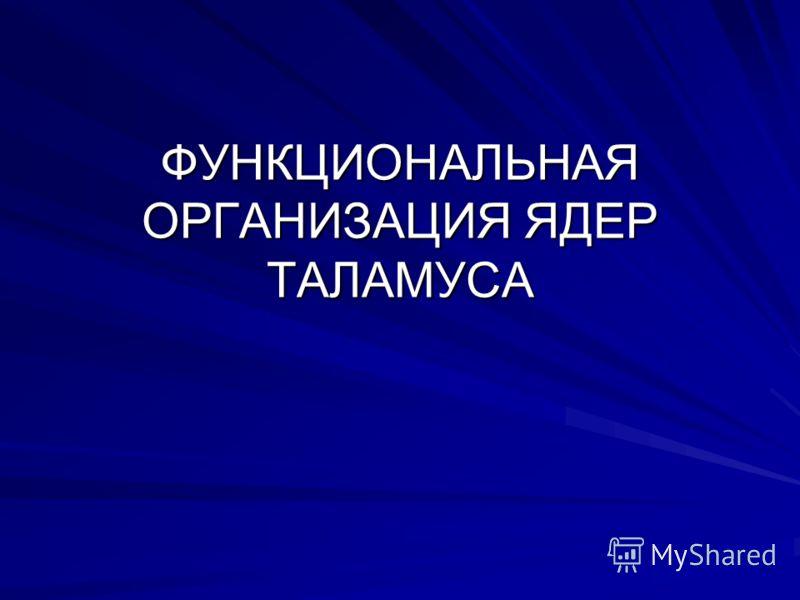 ФУНКЦИОНАЛЬНАЯ ОРГАНИЗАЦИЯ ЯДЕР ТАЛАМУСА