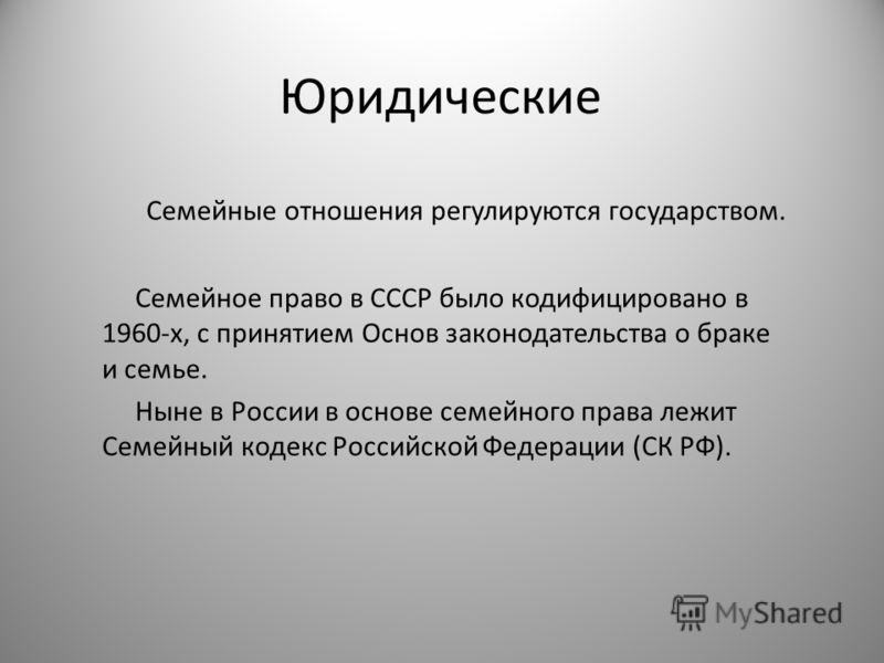 Юридические Семейные отношения регулируются государством. Семейное право в СССР было кодифицировано в 1960-х, с принятием Основ законодательства о браке и семье. Ныне в России в основе семейного права лежит Семейный кодекс Российской Федерации (СК РФ