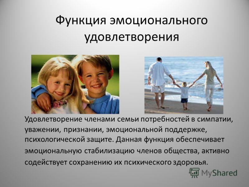 Функция эмоционального удовлетворения Удовлетворение членами семьи потребностей в симпатии, уважении, признании, эмоциональной поддержке, психологической защите. Данная функция обеспечивает эмоциональную стабилизацию членов общества, активно содейств