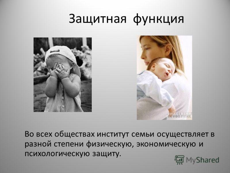 Защитная функция Во всех обществах институт семьи осуществляет в разной степени физическую, экономическую и психологическую защиту.