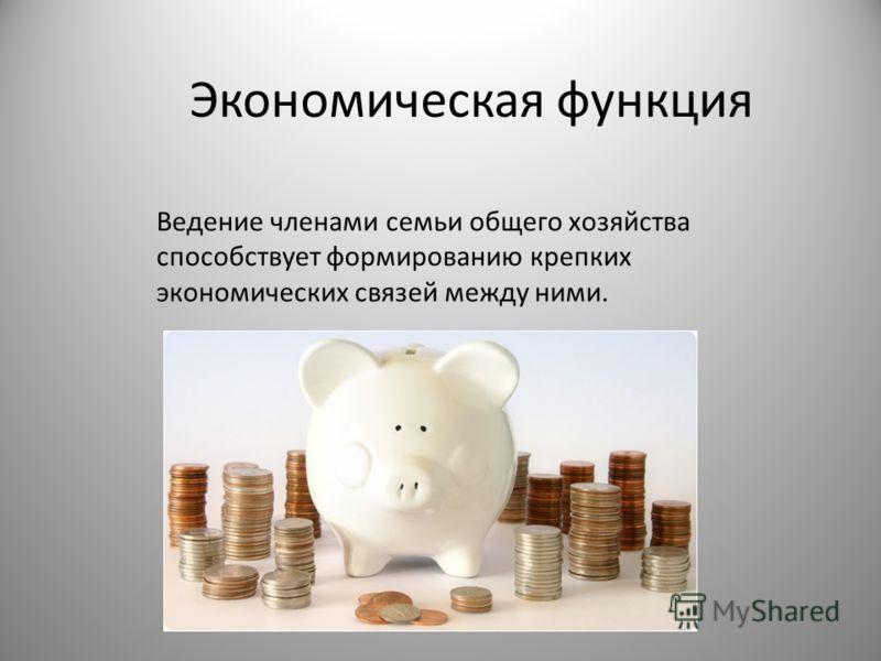 Экономическая функция Ведение членами семьи общего хозяйства способствует формированию крепких экономических связей между ними.