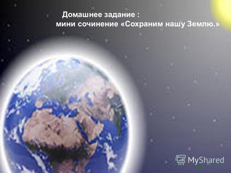 Домашнее задание : мини сочинение «Сохраним нашу Землю.» зз