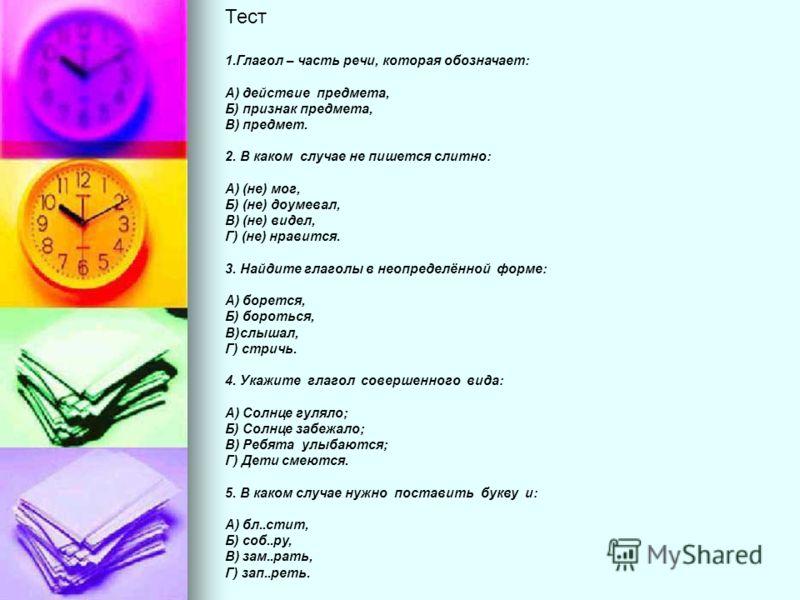 Тест 1.Глагол – часть речи, которая обозначает: А) действие предмета, Б) признак предмета, В) предмет. 2. В каком случае не пишется слитно: А) (не) мог, Б) (не) доумевал, В) (не) видел, Г) (не) нравится. 3. Найдите глаголы в неопределённой форме: А)