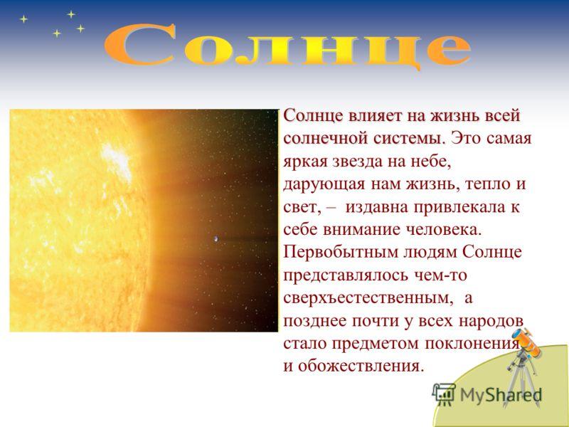 Солнце влияет на жизнь всей солнечной системы.Солнце влияет на жизнь всей солнечной системы. Это самая яркая звезда на небе, дарующая нам жизнь, тепло и свет, – издавна привлекала к себе внимание человека. Первобытным людям Солнце представлялось чем-