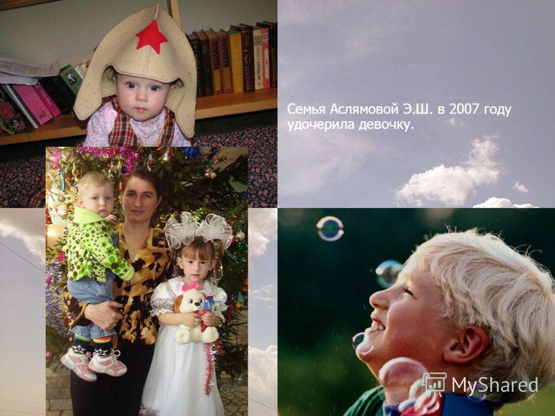 Семья Аслямовой Э.Ш. в 2007 году удочерила девочку.