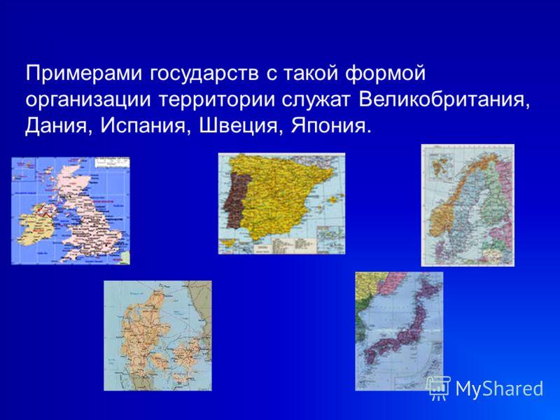 Примерами государств с такой формой организации территории служат Великобритания, Дания, Испания, Швеция, Япония.
