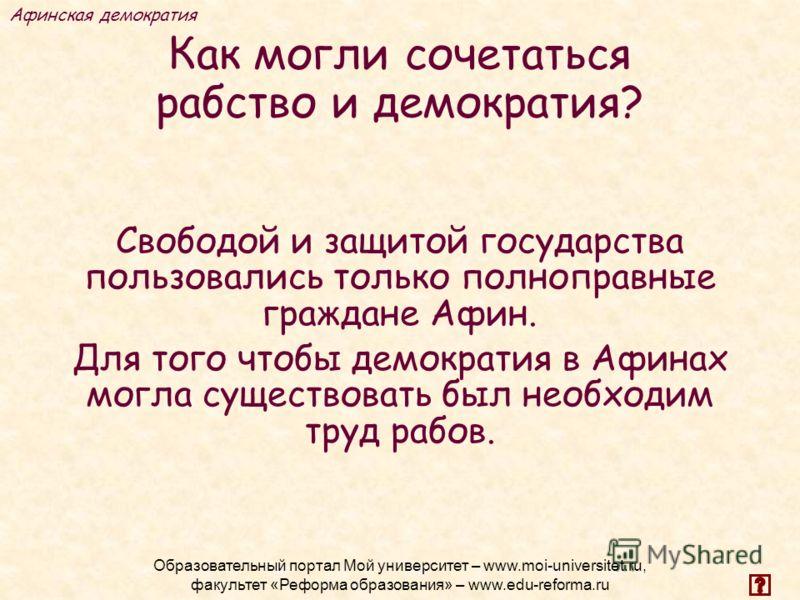 Как могли сочетаться рабство и демократия? Свободой и защитой государства пользовались только полноправные граждане Афин. Для того чтобы демократия в Афинах могла существовать был необходим труд рабов. Афинская демократия Образовательный портал Мой у