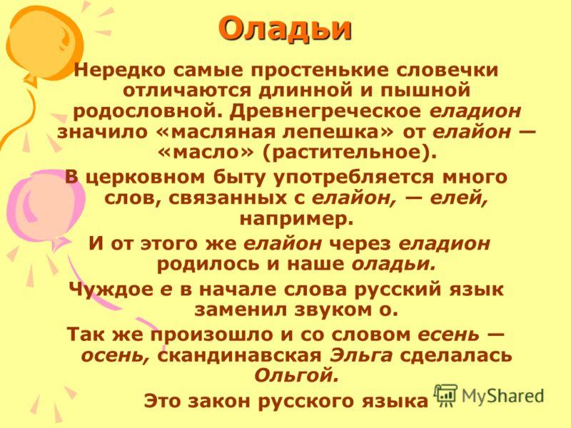 Оладьи Нередко самые простенькие словечки отличаются длинной и пышной родословной. Древнегреческое еладион значило «масляная лепешка» от елайон «масло» (растительное). В церковном быту употребляется много слов, связанных с елайон, елей, например. И о