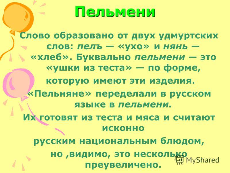 Пельмени Слово образовано от двух удмуртских слов: пелъ «ухо» и нянь «хлеб». Буквально пельмени это «ушки из теста» по форме, которую имеют эти изделия. «Пельняне» переделали в русском языке в пельмени. Их готовят из теста и мяса и считают исконно ру