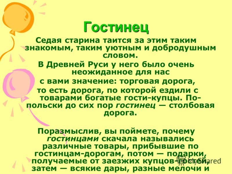 Гостинец Седая старина таится за этим таким знакомым, таким уютным и добродушным словом. В Древней Руси у него было очень неожиданное для нас с вами значение: торговая дорога, то есть дорога, по которой ездили с товарами богатые гости-купцы. По- поль