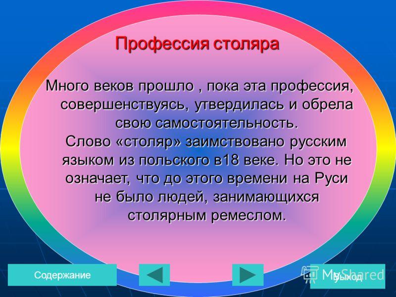 Много веков прошло, пока эта профессия, совершенствуясь, утвердилась и обрела свою самостоятельность. Слово «столяр» заимствовано русским языком из польского в18 веке. Но это не означает, что до этого времени на Руси не было людей, занимающихся столя