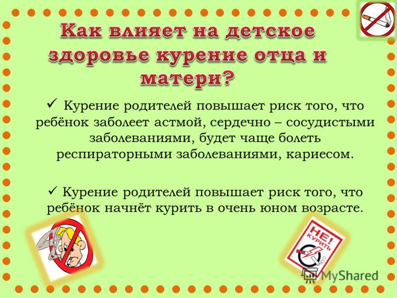 Курение родителей повышает риск того, что ребёнок заболеет астмой, сердечно – сосудистыми заболеваниями, будет чаще болеть респираторными заболеваниями, кариесом. Курение родителей повышает риск того, что ребёнок начнёт курить в очень юном возрасте.