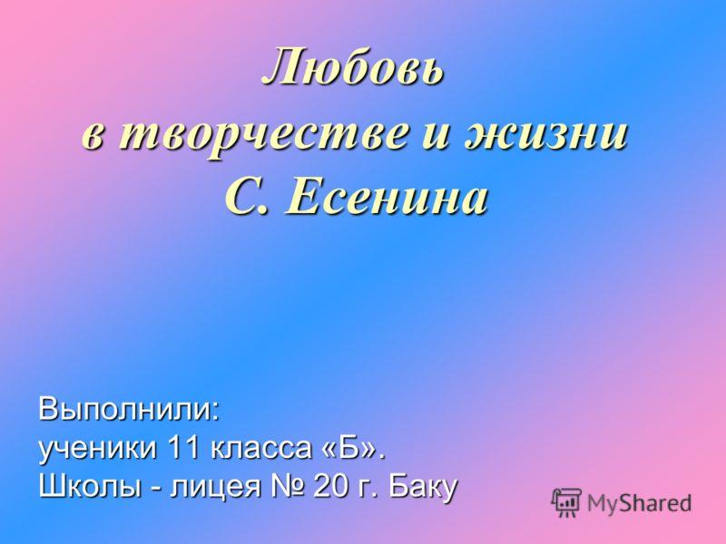 Любовь в творчестве и жизни С. Есенина Выполнили: ученики 11 класса «Б». Школы - лицея 20 г. Баку