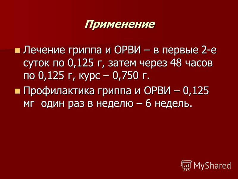 Применение Лечение гриппа и ОРВИ – в первые 2-е суток по 0,125 г, затем через 48 часов по 0,125 г, курс – 0,750 г. Лечение гриппа и ОРВИ – в первые 2-е суток по 0,125 г, затем через 48 часов по 0,125 г, курс – 0,750 г. Профилактика гриппа и ОРВИ – 0,