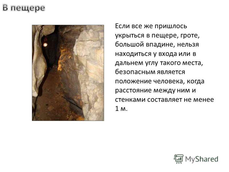 Если все же пришлось укрыться в пещере, гроте, большой впадине, нельзя находиться у входа или в дальнем углу такого места, безопасным является положение человека, когда расстояние между ним и стенками составляет не менее 1 м.