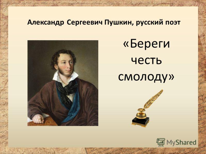 Александр Сергеевич Пушкин, русский поэт «Береги честь смолоду»