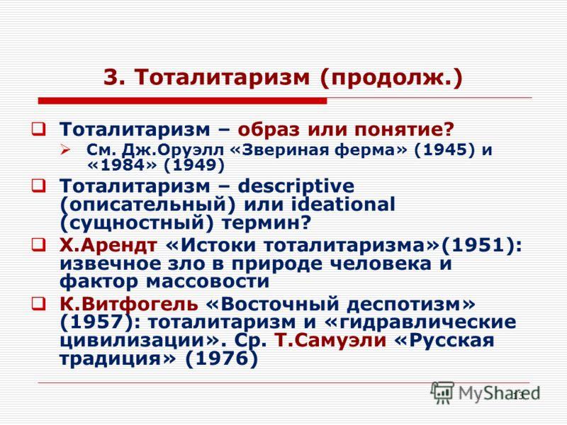 13 3. Тоталитаризм (продолж.) Тоталитаризм – образ или понятие? См. Дж.Оруэлл «Звериная ферма» (1945) и «1984» (1949) Тоталитаризм – descriptive (описательный) или ideational (сущностный) термин? Х.Арендт «Истоки тоталитаризма»(1951): извечное зло в