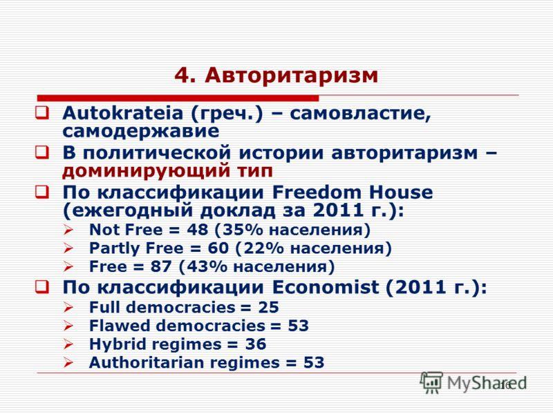 16 4. Авторитаризм Autokrateia (греч.) – самовластие, самодержавие В политической истории авторитаризм – доминирующий тип По классификации Freedom House (ежегодный доклад за 2011 г.): Not Free = 48 (35% населения) Partly Free = 60 (22% населения) Fre
