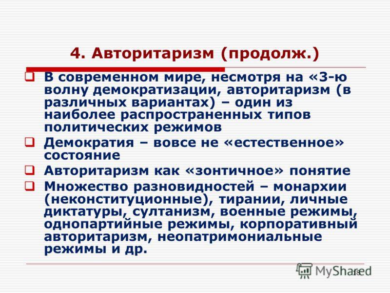 18 4. Авторитаризм (продолж.) В современном мире, несмотря на «3-ю волну демократизации, авторитаризм (в различных вариантах) – один из наиболее распространенных типов политических режимов Демократия – вовсе не «естественное» состояние Авторитаризм к