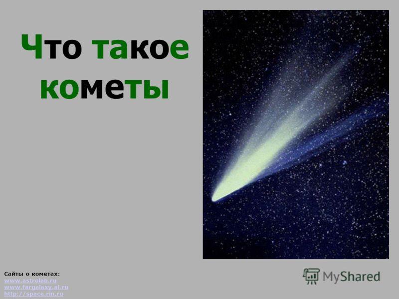 Что такое кометы Сайты о кометах: www.astrolab.ru www.fargalaxy.al.ru http://space.rin.ru www.astrolab.ru www.fargalaxy.al.ru http://space.rin.ru