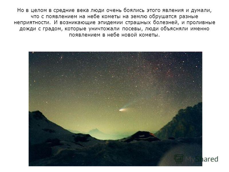 Но в целом в средние века люди очень боялись этого явления и думали, что с появлением на небе кометы на землю обрушатся разные неприятности. И возникающие эпидемии страшных болезней, и проливные дожди с градом, которые уничтожали посевы, люди объясня