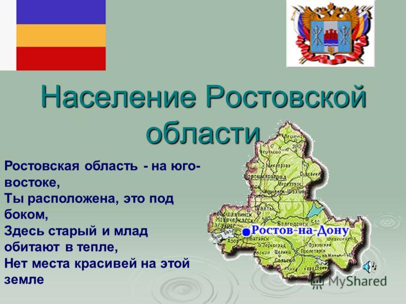 Население Ростовской области Ростовская область - на юго- востоке, Ты расположена, это под боком, Здесь старый и млад обитают в тепле, Нет места красивей на этой земле