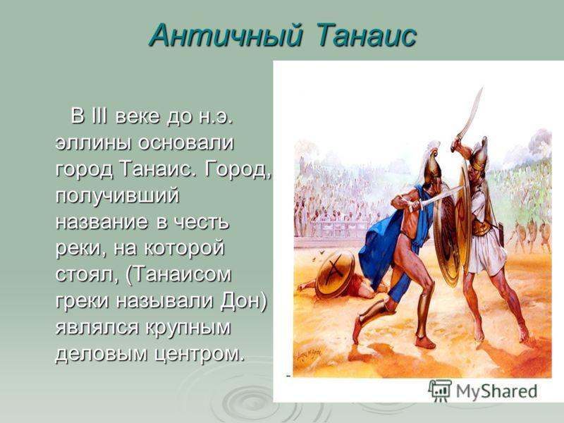 Античный Танаис В III веке до н.э. эллины основали город Танаис. Город, получивший название в честь реки, на которой стоял, (Танаисом греки называли Дон) являлся крупным деловым центром. В III веке до н.э. эллины основали город Танаис. Город, получив