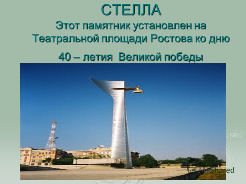 СТЕЛЛА Этот памятник установлен на Театральной площади Ростова ко дню 40 – летия Великой победы