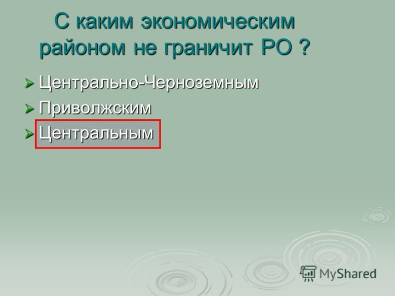 С каким экономическим районом не граничит РО ? Центрально-Черноземным Центрально-Черноземным Приволжским Приволжским Центральным Центральным