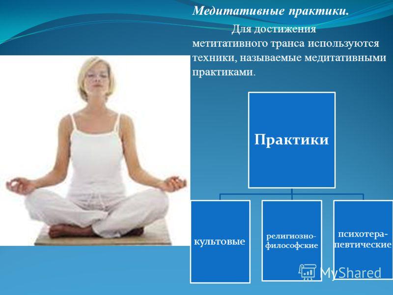 Медитативные практики. Для достижения метитативного транса используются техники, называемые медитативными практиками. Практики культовые религиозно- философские психотера- певтические