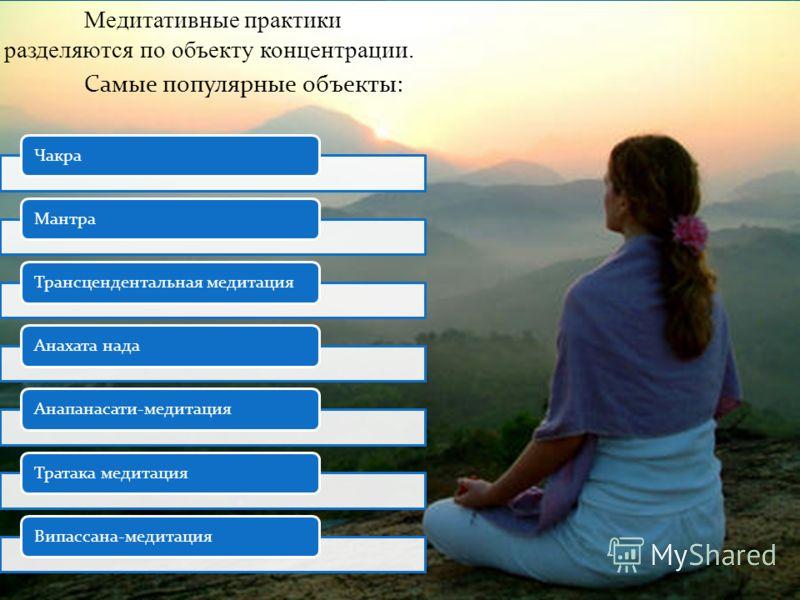 Медитативные практики разделяются по объекту концентрации. Самые популярные объекты: ЧакраМантраТрансцендентальная медитацияАнахата надаАнапанасати-медитацияТратака медитация Випассана-медитация