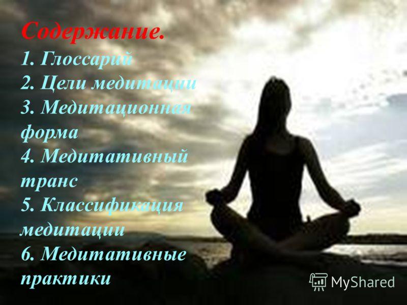 Содержание. 1. Глоссарий 2. Цели медитации 3. Медитационная форма 4. Медитативный транс 5. Классификация медитации 6. Медитативные практики