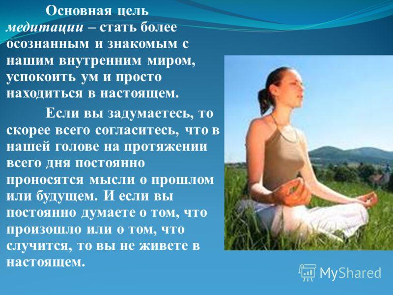 Основная цель медитации – стать более осознанным и знакомым с нашим внутренним миром, успокоить ум и просто находиться в настоящем. Если вы задумаетесь, то скорее всего согласитесь, что в нашей голове на протяжении всего дня постоянно проносятся мысл